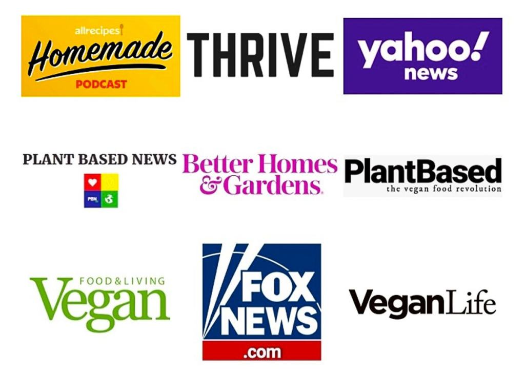 Pictures of logos that Planted in the Kitchen has been featured in, Allrecipes Homemade Podcast, Thrive, Yahoo News, Plant Based News, Better Homes and Gardens, Plant Based, Vegan Food and Living, Fox News, Vegan Life.